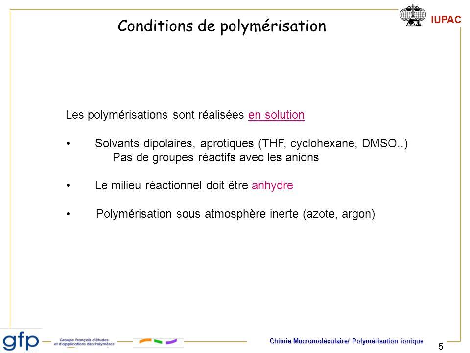 IUPAC Chimie Macromoléculaire/ Polymérisation ionique 5 Les polymérisations sont réalisées en solution Solvants dipolaires, aprotiques (THF, cyclohexa
