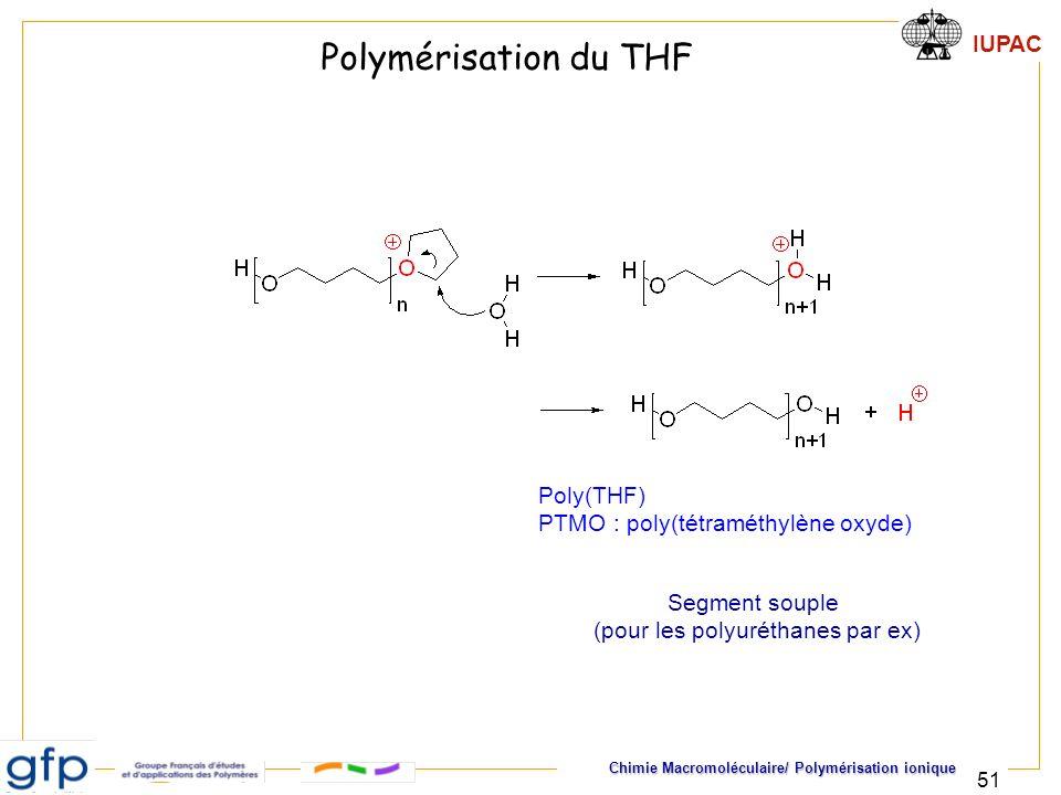 IUPAC Chimie Macromoléculaire/ Polymérisation ionique 51 Poly(THF) PTMO : poly(tétraméthylène oxyde) Segment souple (pour les polyuréthanes par ex) Po