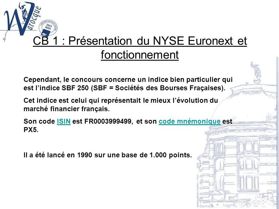 CB 1 : Présentation du NYSE Euronext et fonctionnement Cependant, le concours concerne un indice bien particulier qui est lindice SBF 250 (SBF = Socié