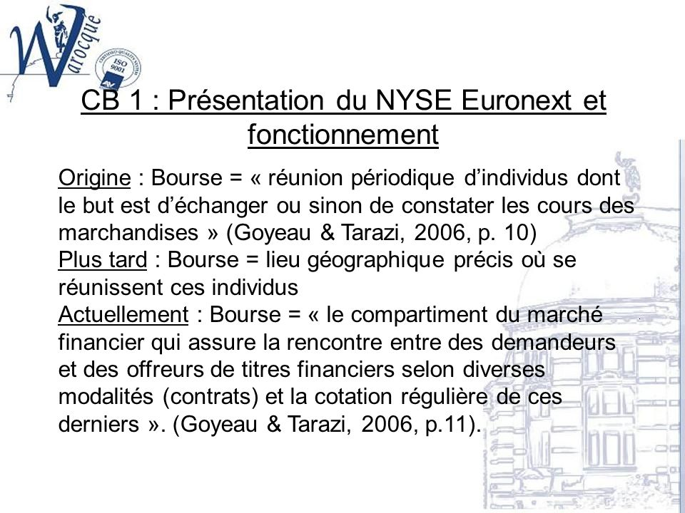 CB 1 : Présentation du NYSE Euronext et fonctionnement Origine : Bourse = « réunion périodique dindividus dont le but est déchanger ou sinon de consta