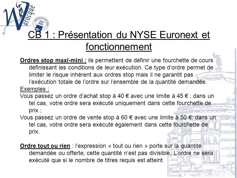 CB 1 : Présentation du NYSE Euronext et fonctionnement Ordres stop maxi-mini : ils permettent de définir une fourchette de cours définissant les condi