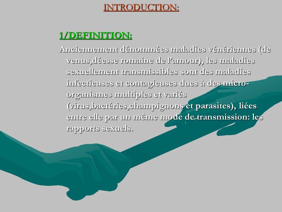 INTRODUCTION: 1/DEFINITION: Anciennement dénommées maladies vénériennes (de venus,déesse romaine de lamour), les maladies sexuellement transmissibles