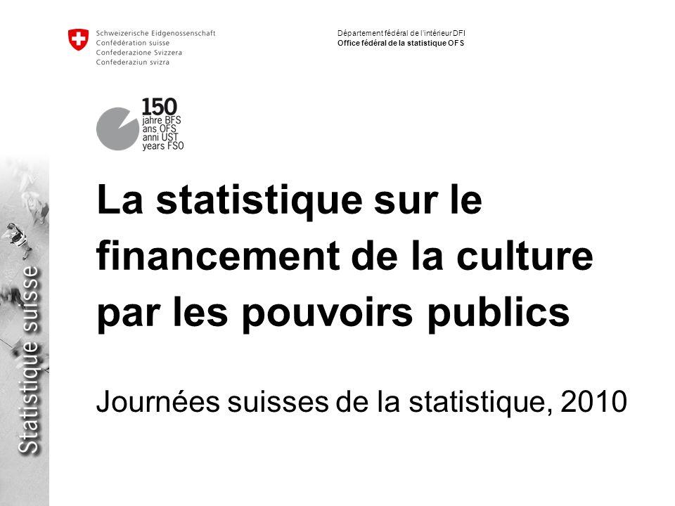 Département fédéral de lintérieur DFI Office fédéral de la statistique OFS La statistique sur le financement de la culture par les pouvoirs publics Journées suisses de la statistique, 2010