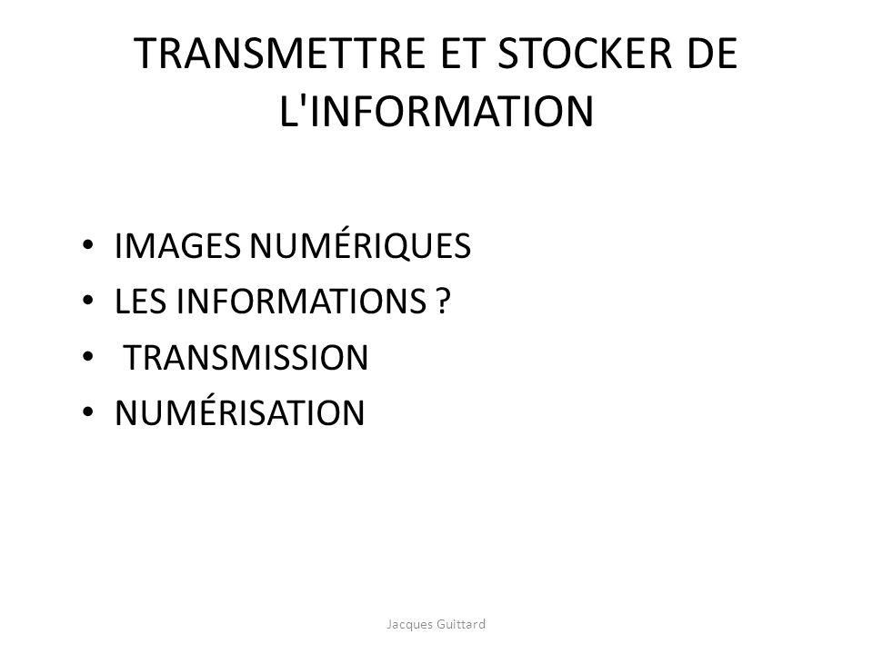 TRANSMETTRE ET STOCKER DE L'INFORMATION IMAGES NUMÉRIQUES LES INFORMATIONS ? TRANSMISSION NUMÉRISATION Jacques Guittard