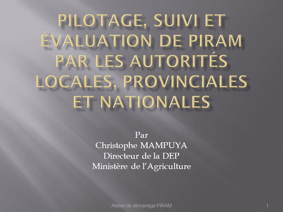 Atelier de démarrage PIRAM1 Par Christophe MAMPUYA Directeur de la DEP Ministère de lAgriculture