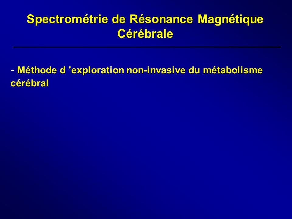 Spectrométrie de Résonance Magnétique Cérébrale - Méthode d exploration non-invasive du métabolisme cérébral