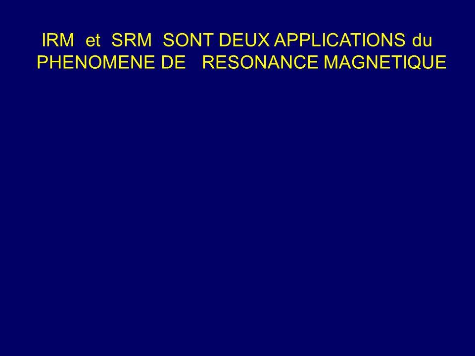 IRM et SRM SONT DEUX APPLICATIONS du PHENOMENE DE RESONANCE MAGNETIQUE