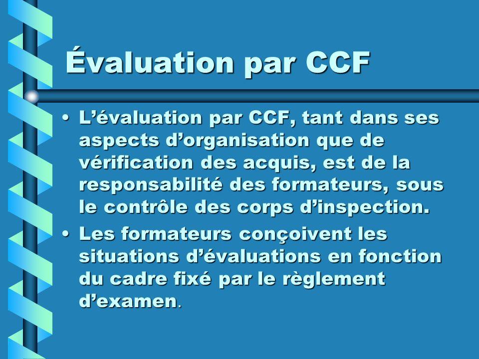 Évaluation par CCF Lévaluation par CCF, tant dans ses aspects dorganisation que de vérification des acquis, est de la responsabilité des formateurs, s