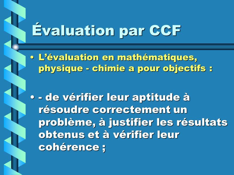 Évaluation par CCF Lévaluation en mathématiques, physique - chimie a pour objectifs :Lévaluation en mathématiques, physique - chimie a pour objectifs : - dapprécier leur aptitude à rendre compte par écrit ou oralement.- dapprécier leur aptitude à rendre compte par écrit ou oralement.