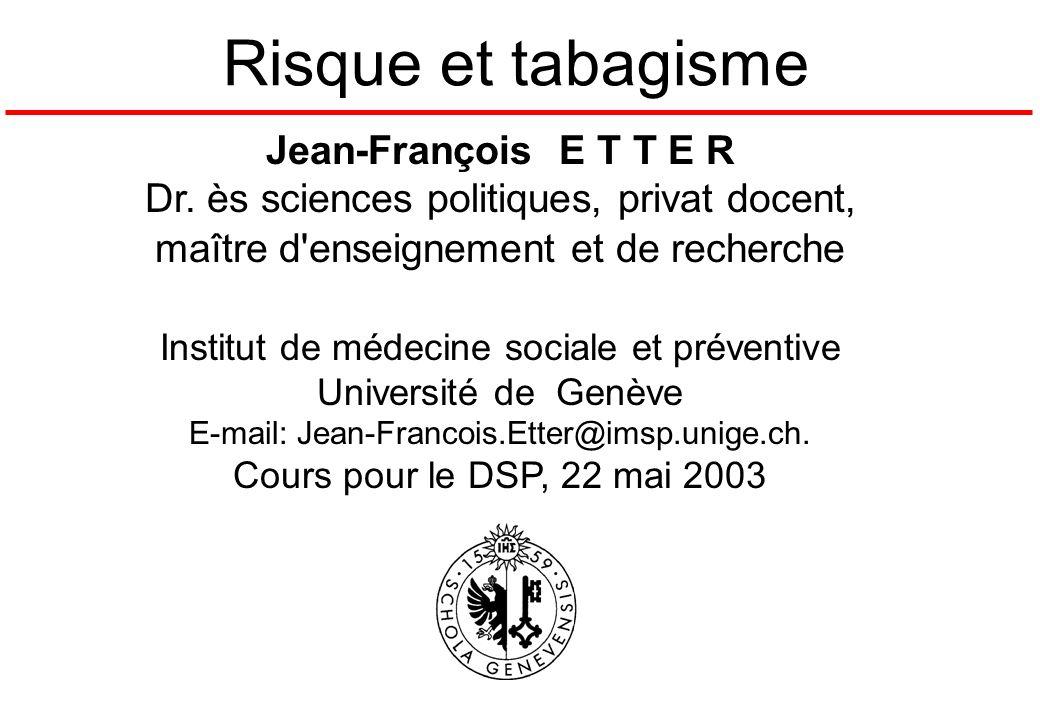 Risque et tabagisme Jean-François E T T E R Dr. ès sciences politiques, privat docent, maître d'enseignement et de recherche Institut de médecine soci