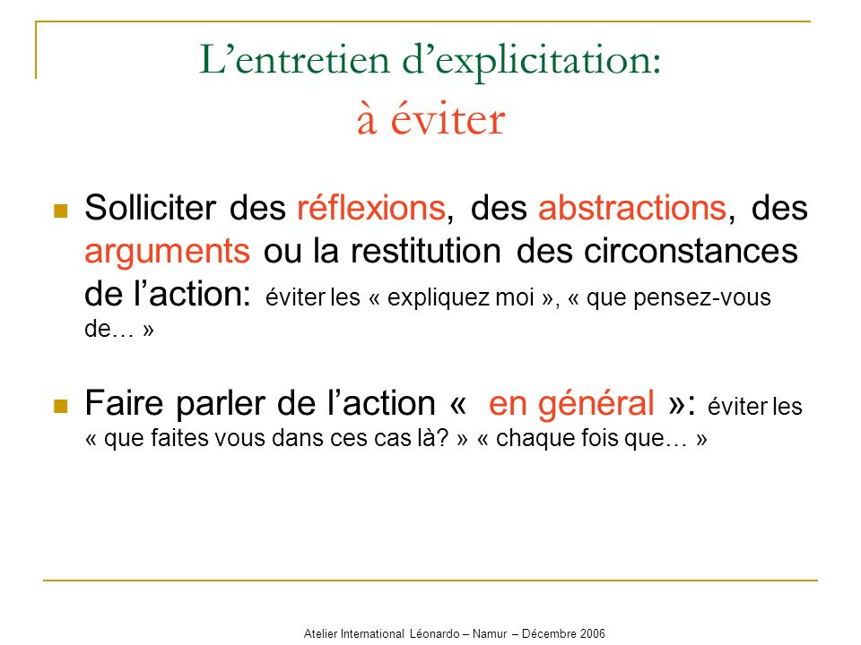 Atelier International Léonardo – Namur – Décembre 2006 Lentretien dexplicitation: à éviter Solliciter des réflexions, des abstractions, des arguments