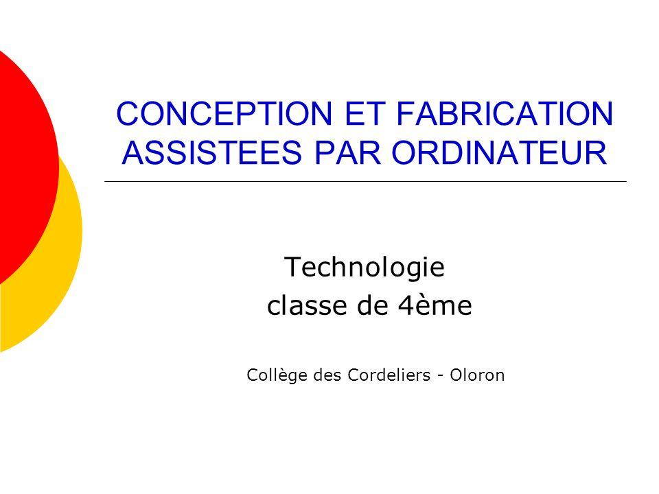 CONCEPTION ET FABRICATION ASSISTEES PAR ORDINATEUR Technologie classe de 4ème Collège des Cordeliers - Oloron
