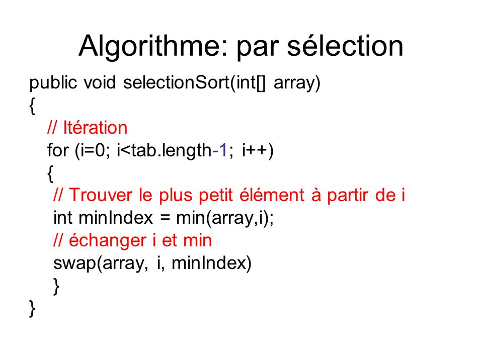 Algorithme: par sélection public void selectionSort(int[] array) { // Itération for (i=0; i<tab.length-1; i++) { // Trouver le plus petit élément à partir de i int minIndex = min(array,i); // échanger i et min swap(array, i, minIndex) }