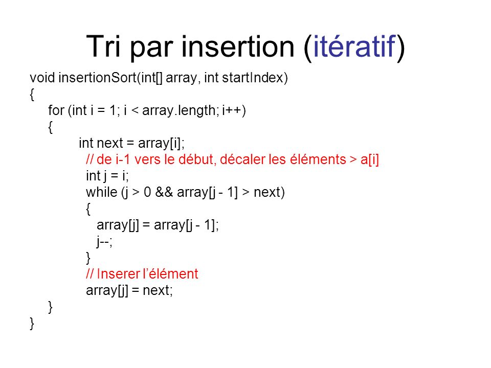 Tri par insertion (itératif) void insertionSort(int[] array, int startIndex) { for (int i = 1; i < array.length; i++) { int next = array[i]; // de i-1 vers le début, décaler les éléments > a[i] int j = i; while (j > 0 && array[j - 1] > next) { array[j] = array[j - 1]; j--; } // Inserer lélément array[j] = next; }