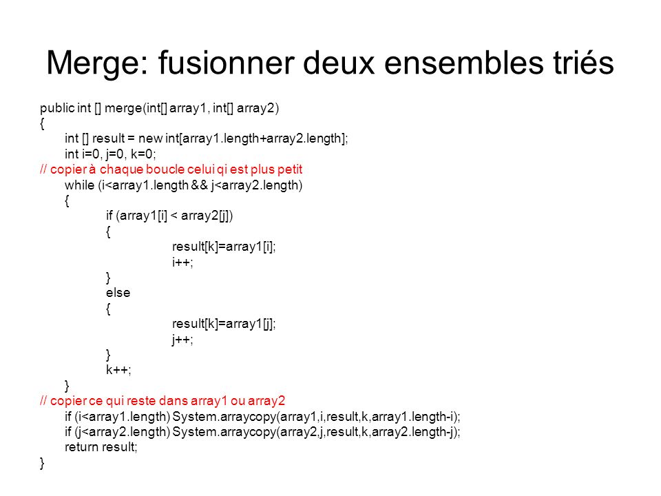 Merge: fusionner deux ensembles triés public int [] merge(int[] array1, int[] array2) { int [] result = new int[array1.length+array2.length]; int i=0, j=0, k=0; // copier à chaque boucle celui qi est plus petit while (i<array1.length && j<array2.length) { if (array1[i] < array2[j]) { result[k]=array1[i]; i++; } else { result[k]=array1[j]; j++; } k++; } // copier ce qui reste dans array1 ou array2 if (i<array1.length) System.arraycopy(array1,i,result,k,array1.length-i); if (j<array2.length) System.arraycopy(array2,j,result,k,array2.length-j); return result; }