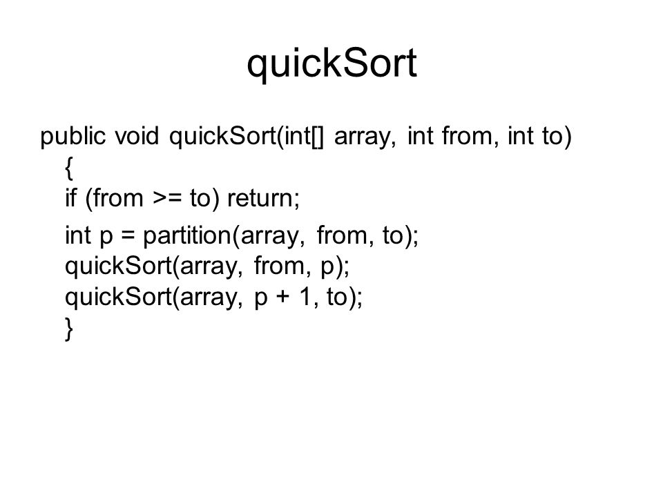 quickSort public void quickSort(int[] array, int from, int to) { if (from >= to) return; int p = partition(array, from, to); quickSort(array, from, p); quickSort(array, p + 1, to); }