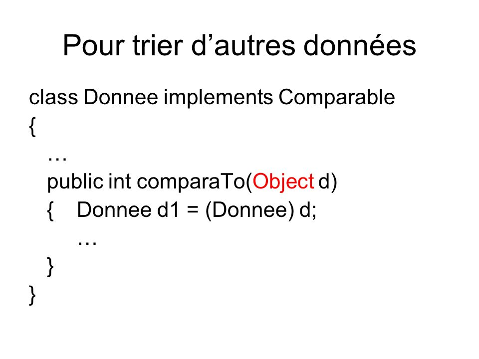 Pour trier dautres données class Donnee implements Comparable { … public int comparaTo(Object d) {Donnee d1 = (Donnee) d; … }