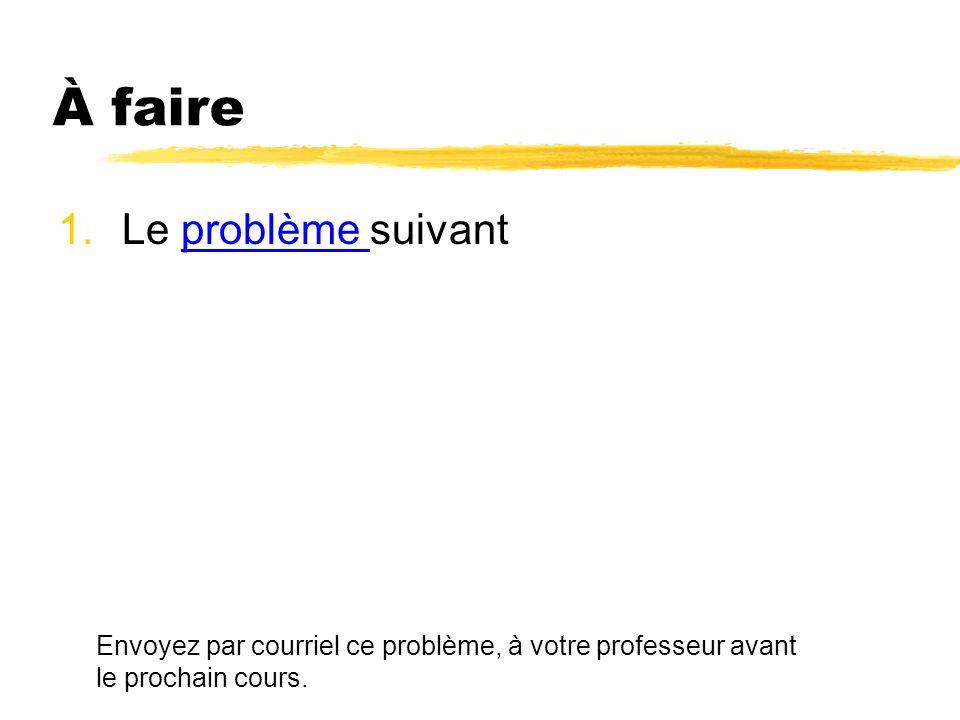 À faire 1.Le problème suivantproblème Envoyez par courriel ce problème, à votre professeur avant le prochain cours.