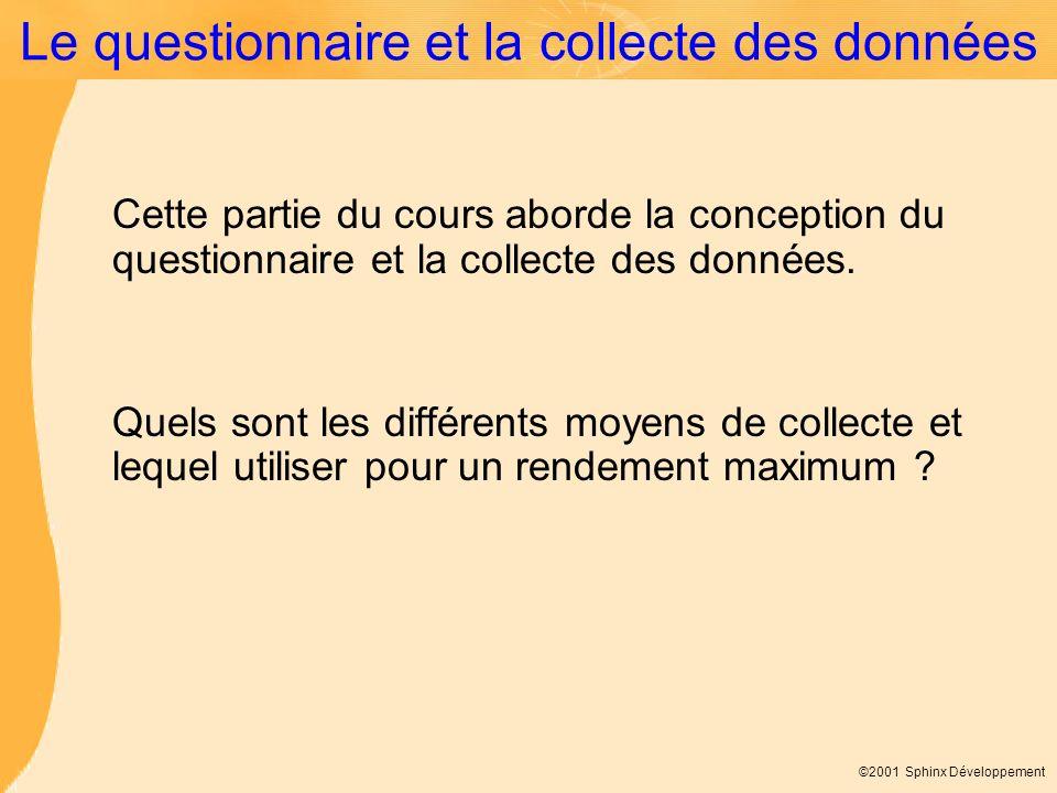 ©2001 Sphinx Développement Le questionnaire et la collecte des données Cette partie du cours aborde la conception du questionnaire et la collecte des