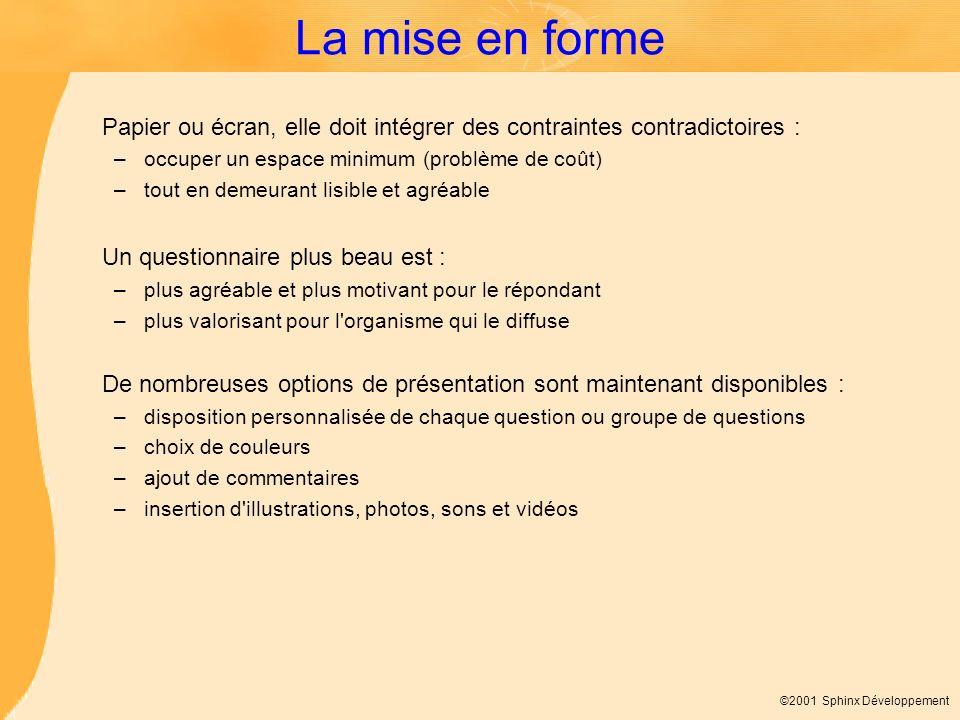 ©2001 Sphinx Développement La mise en forme Papier ou écran, elle doit intégrer des contraintes contradictoires : –occuper un espace minimum (problème