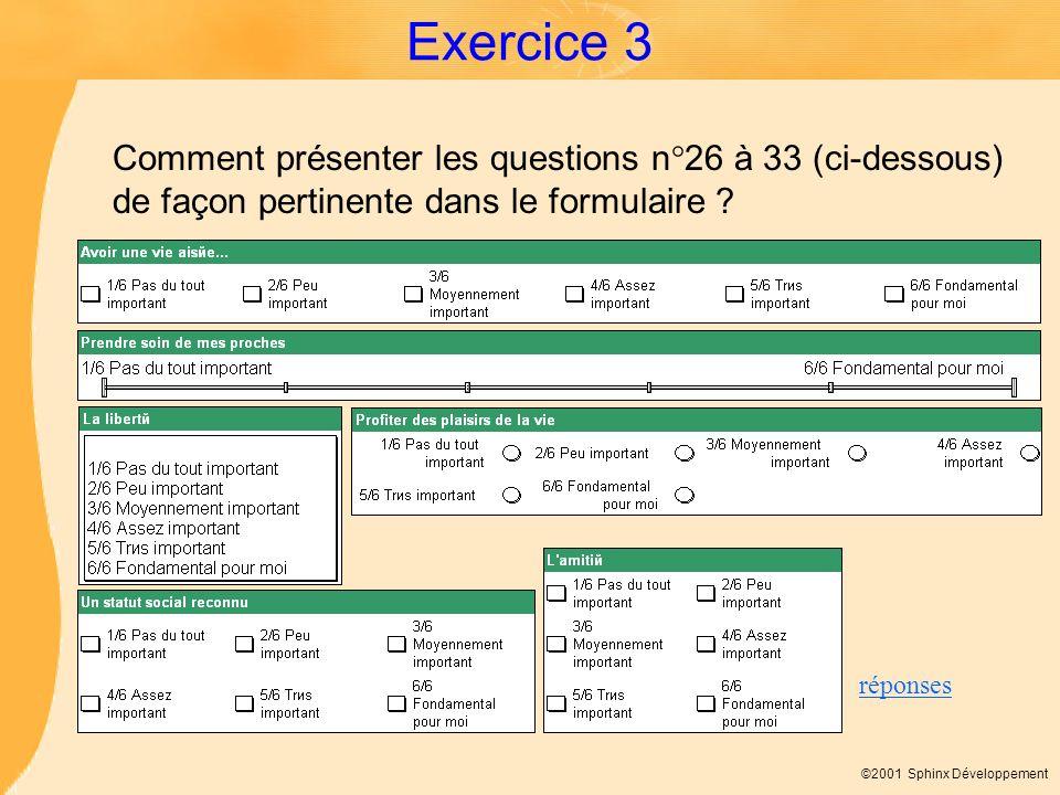 ©2001 Sphinx Développement Exercice 3 Comment présenter les questions n°26 à 33 (ci-dessous) de façon pertinente dans le formulaire ? réponses