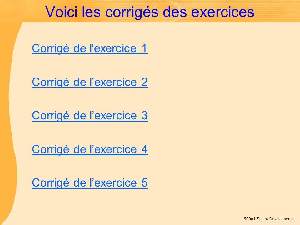 ©2001 Sphinx Développement Voici les corrigés des exercices Corrigé de l'exercice 1 Corrigé de lexercice 2 Corrigé de lexercice 3 Corrigé de lexercice