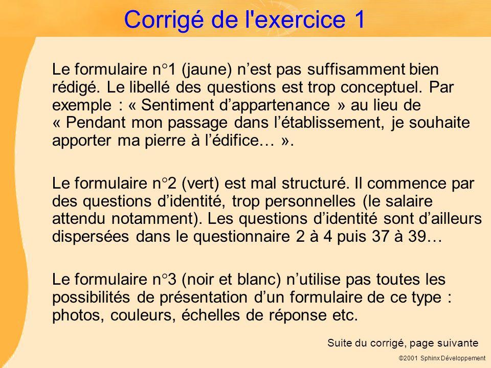©2001 Sphinx Développement Corrigé de l'exercice 1 Le formulaire n°1 (jaune) nest pas suffisamment bien rédigé. Le libellé des questions est trop conc