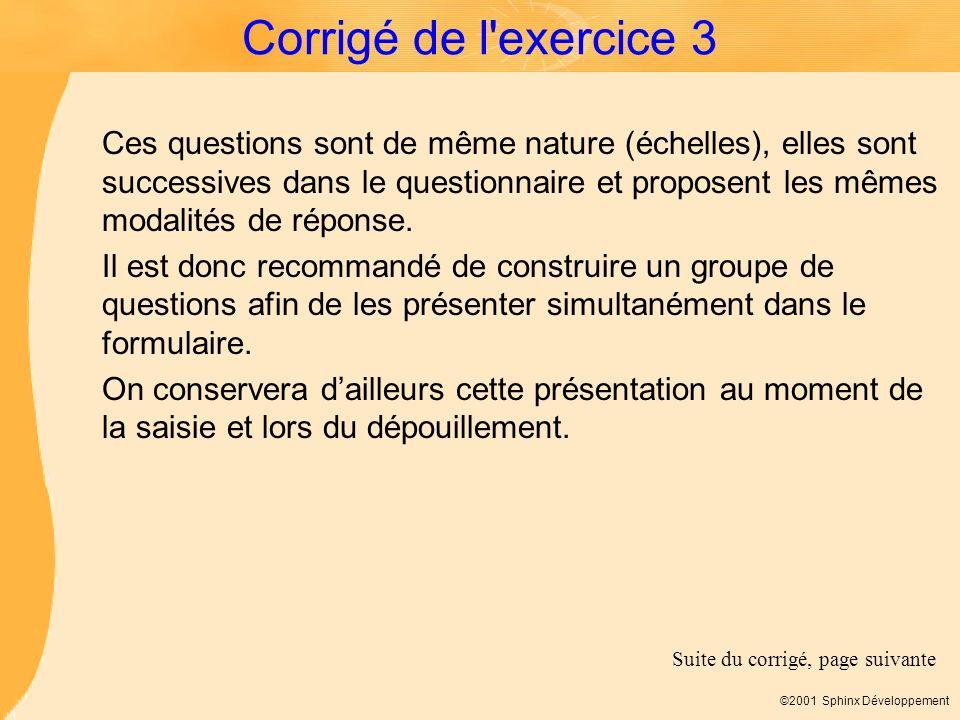 ©2001 Sphinx Développement Corrigé de l'exercice 3 Ces questions sont de même nature (échelles), elles sont successives dans le questionnaire et propo