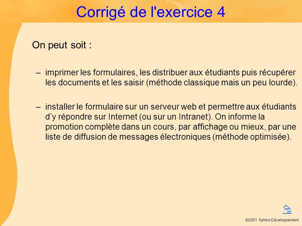©2001 Sphinx Développement Corrigé de l'exercice 4 On peut soit : –imprimer les formulaires, les distribuer aux étudiants puis récupérer les documents