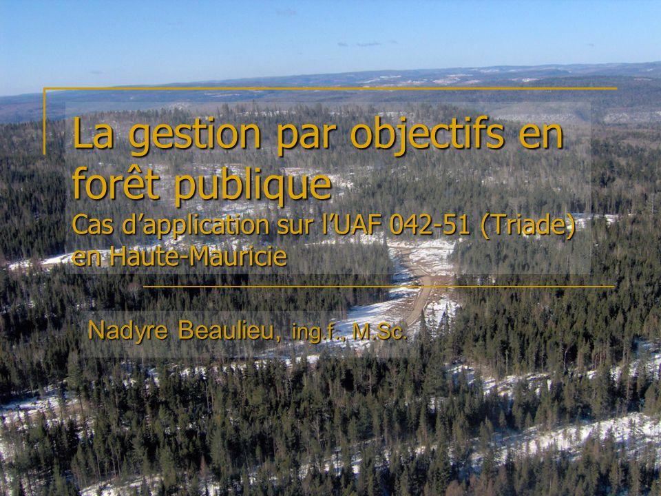 La gestion par objectifs en forêt publique Cas dapplication sur lUAF 042-51 (Triade) en Haute-Mauricie Nadyre Beaulieu, ing.f., M.Sc.