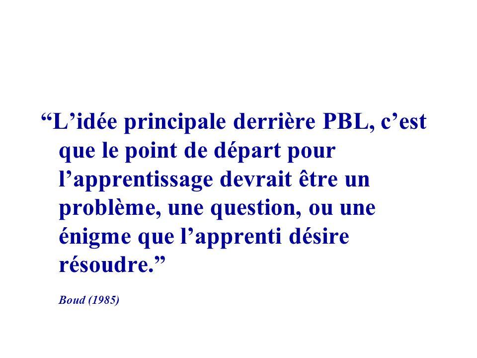 Lidée principale derrière PBL, cest que le point de départ pour lapprentissage devrait être un problème, une question, ou une énigme que lapprenti désire résoudre.
