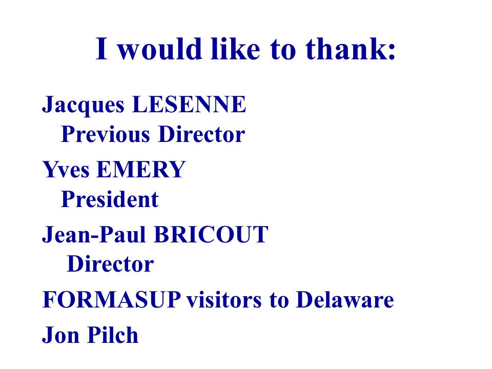 I would like to thank: Jacques LESENNE Previous Director Yves EMERY President Jean-Paul BRICOUT Director FORMASUP visitors to Delaware Jon Pilch