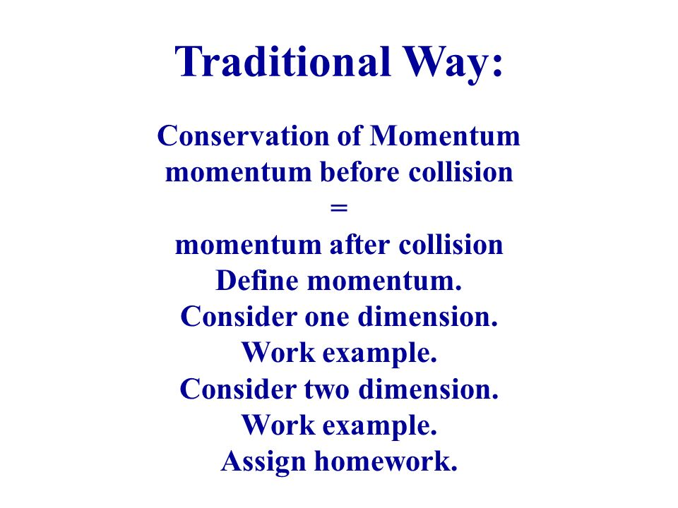 Conservation of Momentum momentum before collision = momentum after collision Define momentum. Consider one dimension. Work example. Consider two dime