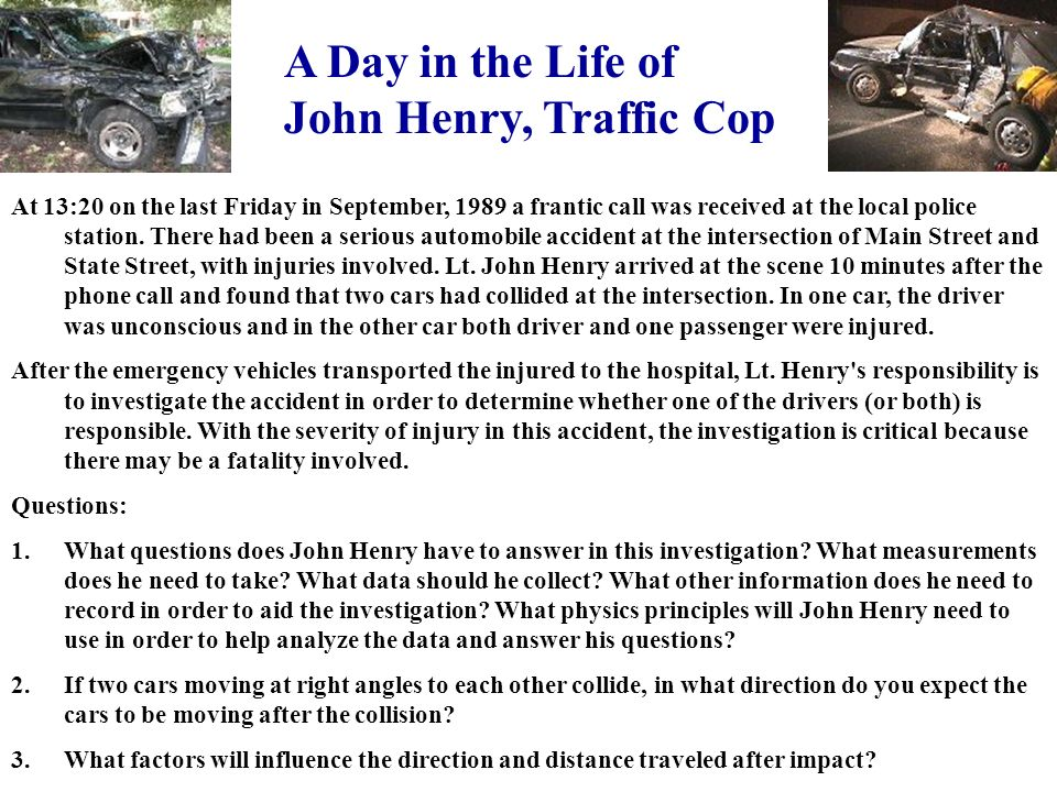 A Day in the Life of John Henry, Traffic Cop At 13:20 on the last Friday in September, 1989 a frantic call was received at the local police station.