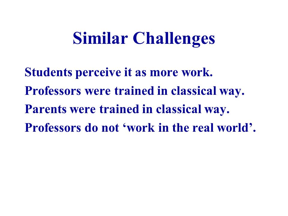 Similar Challenges Students perceive it as more work. Professors were trained in classical way. Parents were trained in classical way. Professors do n