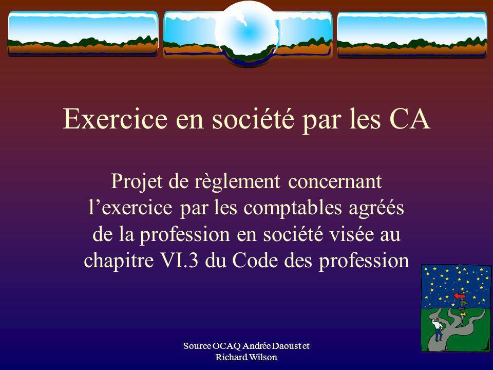 Source OCAQ Andrée Daoust et Richard Wilson Exercice en société par les CA Projet de règlement concernant lexercice par les comptables agréés de la profession en société visée au chapitre VI.3 du Code des profession