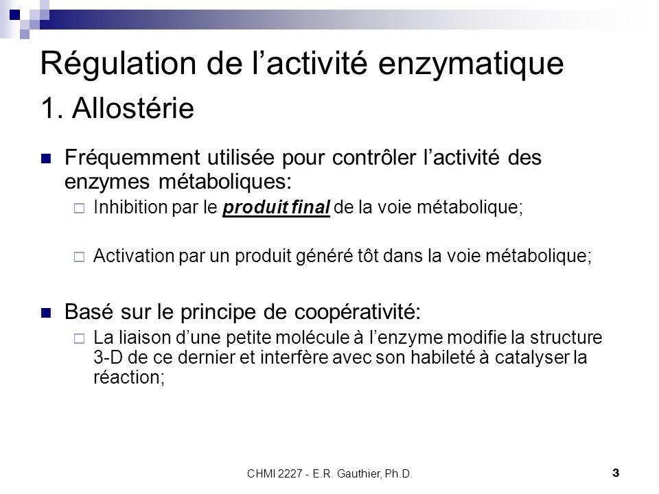 CHMI 2227 - E.R. Gauthier, Ph.D.3 Régulation de lactivité enzymatique 1. Allostérie Fréquemment utilisée pour contrôler lactivité des enzymes métaboli