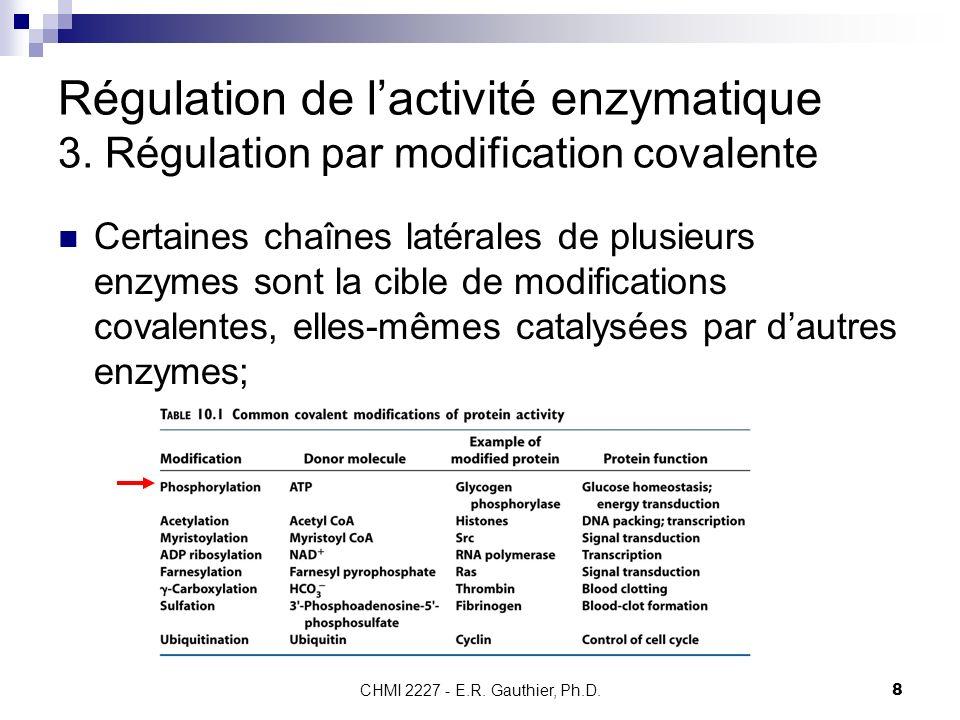 CHMI 2227 - E.R. Gauthier, Ph.D.8 Régulation de lactivité enzymatique 3. Régulation par modification covalente Certaines chaînes latérales de plusieur