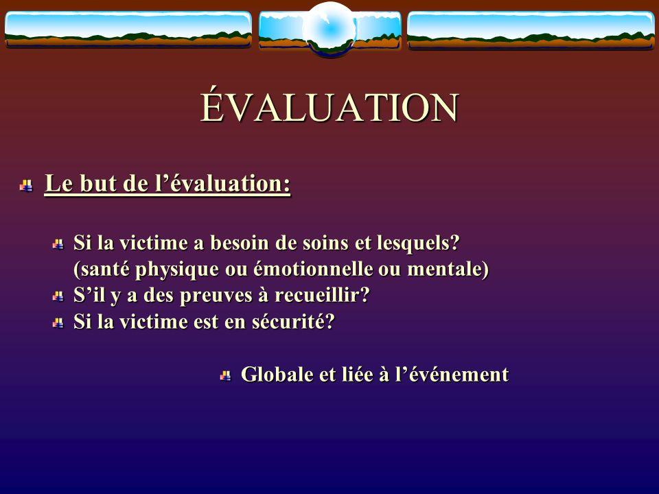 ÉVALUATION Le but de lévaluation: Si la victime a besoin de soins et lesquels? (santé physique ou émotionnelle ou mentale) Sil y a des preuves à recue