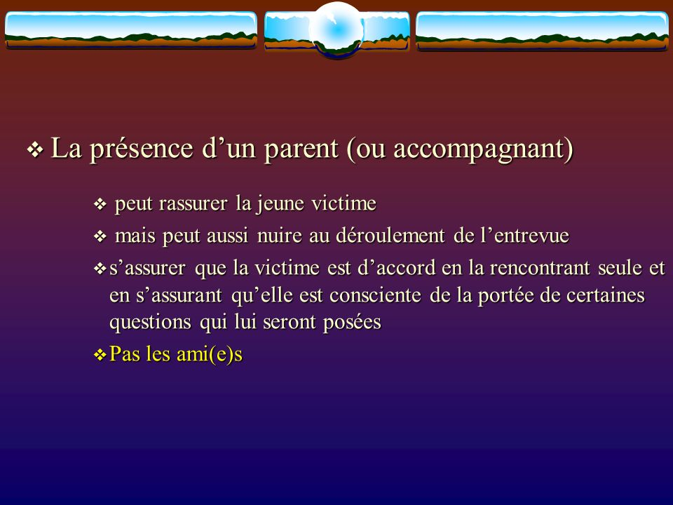 La présence dun parent (ou accompagnant) La présence dun parent (ou accompagnant) peut rassurer la jeune victime peut rassurer la jeune victime mais p