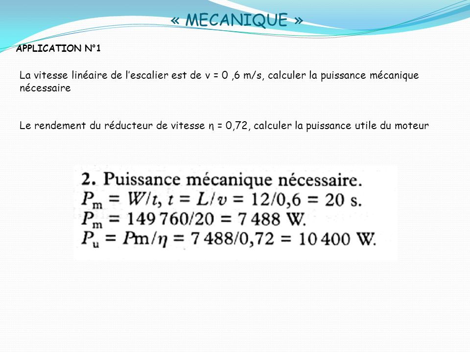 « MECANIQUE » APPLICATION N°1 Compte tenu du rapport des vitesses N2/N1 = 1/156, calculer la vitesse de rotation à la sortie du réducteur N2, puis celle du moteur N1 Le diamètre de la roue est de d= 0,44 m