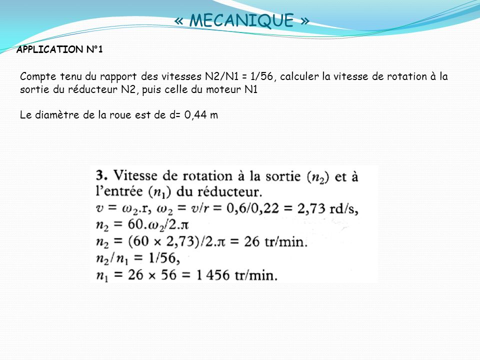 « MECANIQUE » APPLICATION N°1 Compte tenu du rapport des vitesses N2/N1 = 1/56, calculer la vitesse de rotation à la sortie du réducteur N2, puis cell