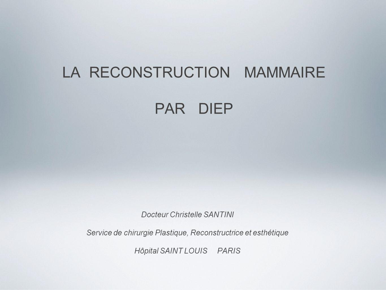 LA RECONSTRUCTION MAMMAIRE PAR DIEP Docteur Christelle SANTINI Service de chirurgie Plastique, Reconstructrice et esthétique Hôpital SAINT LOUIS PARIS
