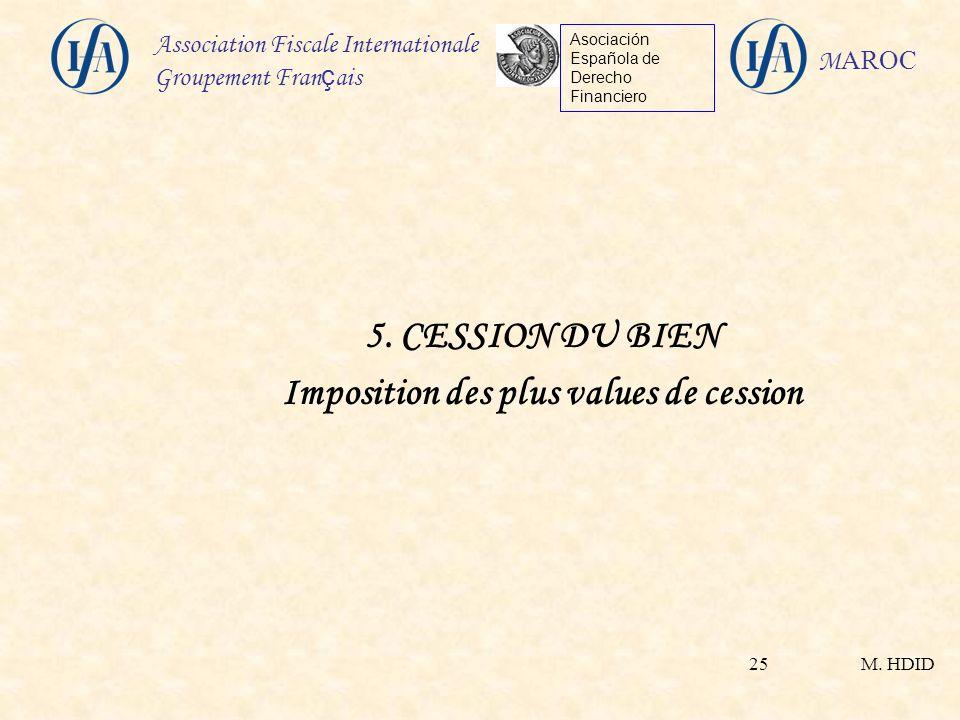 M. HDID Association Fiscale Internationale Groupement Fran ç ais Asociación Española de Derecho Financiero M AROC 25 5. CESSION DU BIEN Imposition des