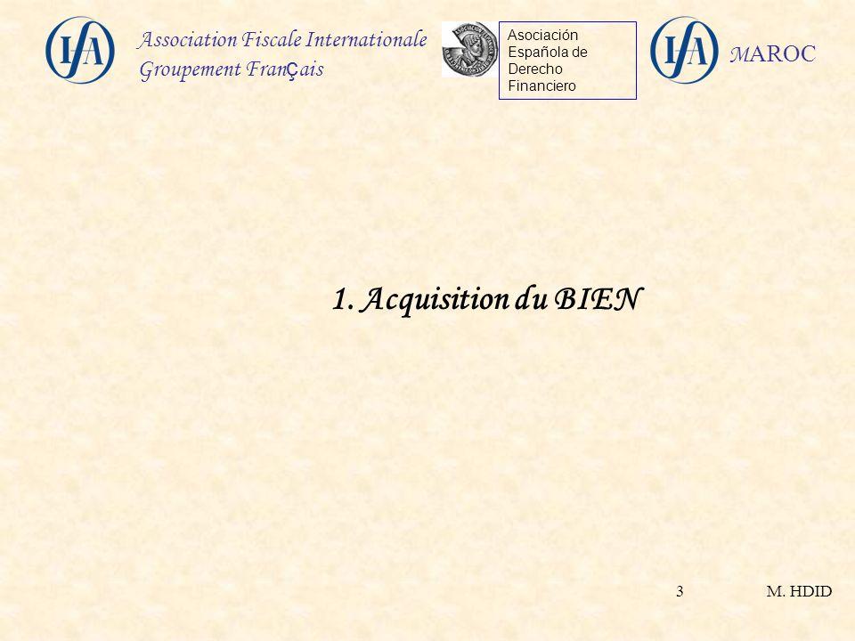 M. HDID Association Fiscale Internationale Groupement Fran ç ais Asociación Española de Derecho Financiero M AROC 3 1. Acquisition du BIEN