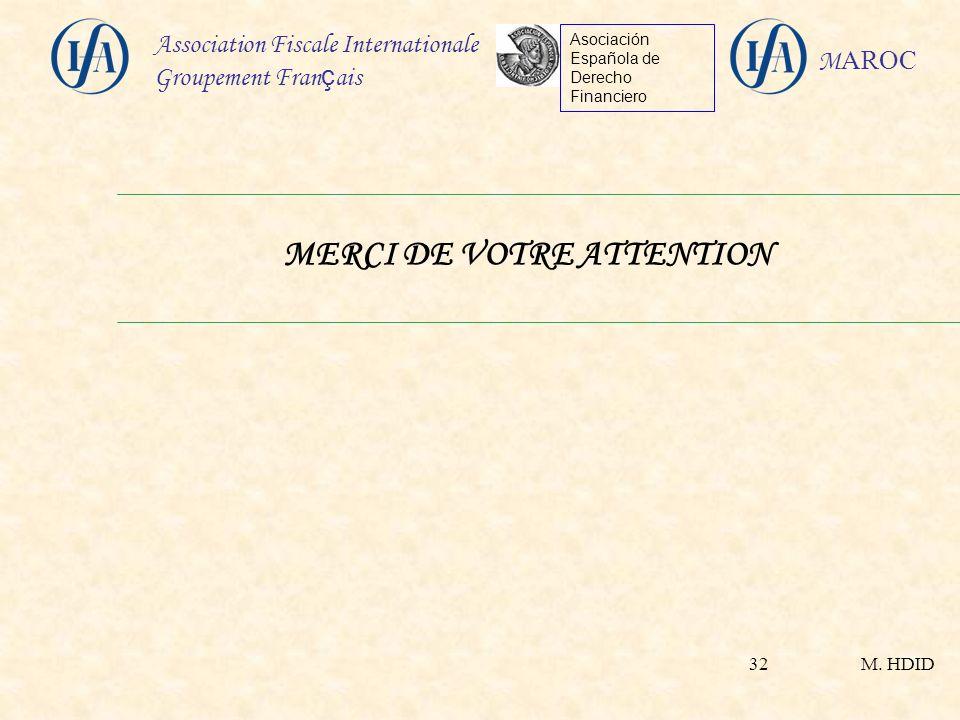 M. HDID Association Fiscale Internationale Groupement Fran ç ais Asociación Española de Derecho Financiero M AROC 32 MERCI DE VOTRE ATTENTION