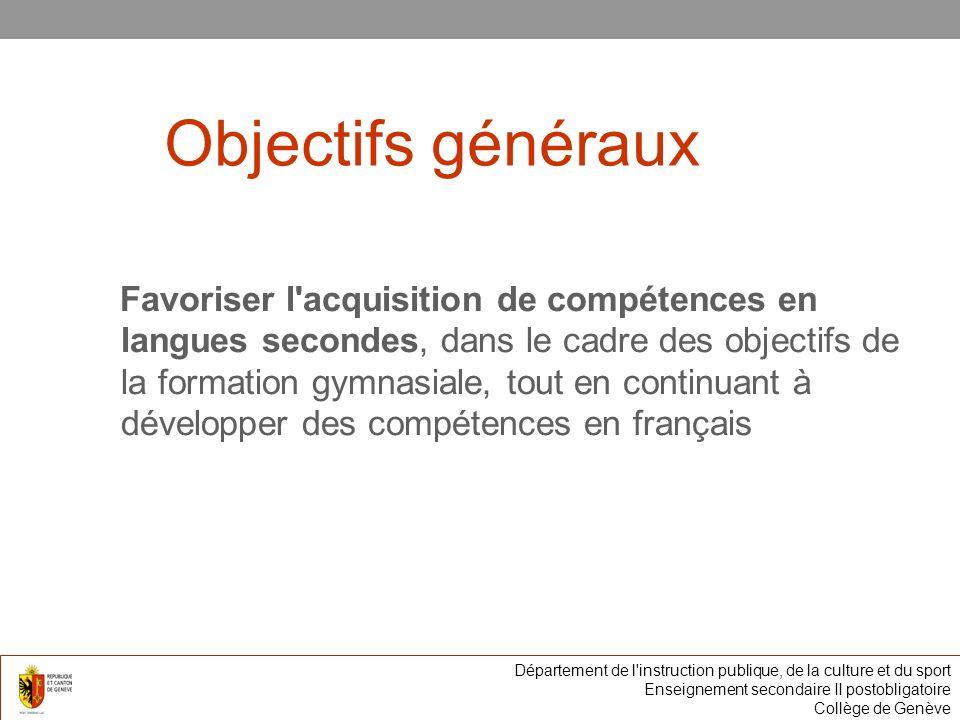 Objectifs généraux Favoriser l acquisition de compétences en langues secondes, dans le cadre des objectifs de la formation gymnasiale, tout en continuant à développer des compétences en français Département de l instruction publique, de la culture et du sport Enseignement secondaire II postobligatoire Collège de Genève