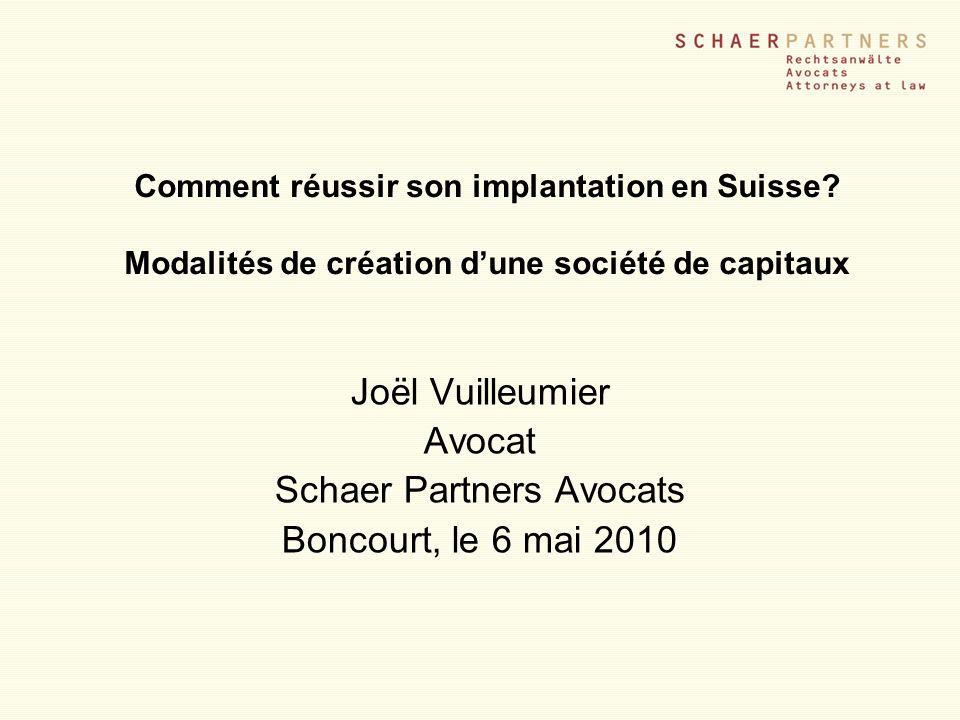 Comment réussir son implantation en Suisse? Modalités de création dune société de capitaux Joël Vuilleumier Avocat Schaer Partners Avocats Boncourt, l