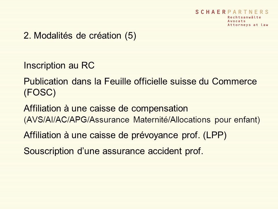 2. Modalités de création (5) Inscription au RC Publication dans la Feuille officielle suisse du Commerce (FOSC) Affiliation à une caisse de compensati