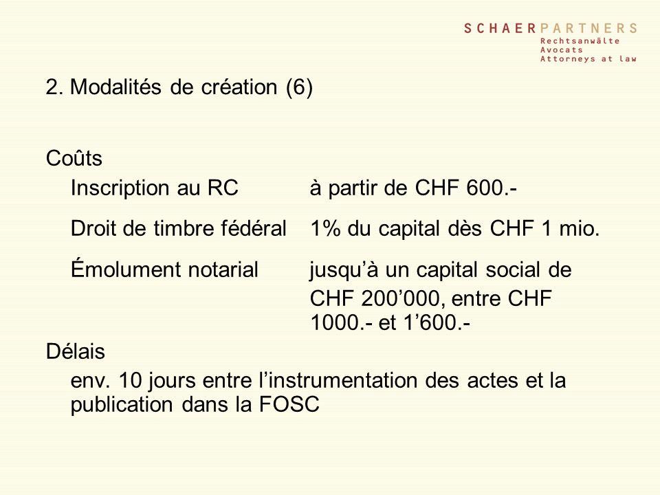 2. Modalités de création (6) Coûts Inscription au RCà partir de CHF 600.- Droit de timbre fédéral1% du capital dès CHF 1 mio. Émolument notarialjusquà